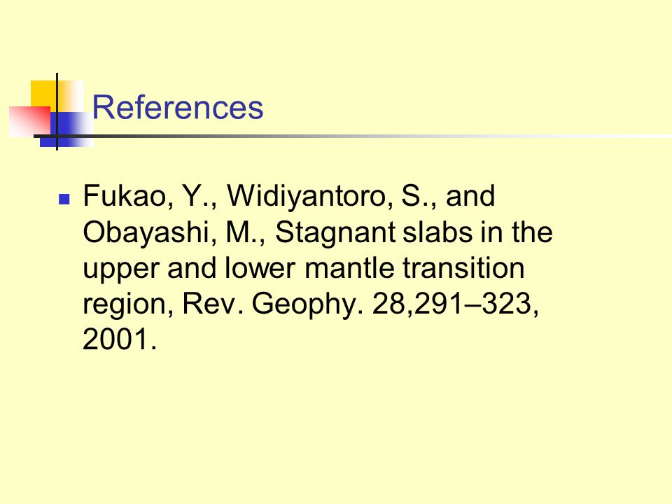 References Fukao, Y., Widiyantoro, S., and Obayashi, M., Stagnant slabs in the upper and lower mantle transition region, Rev.