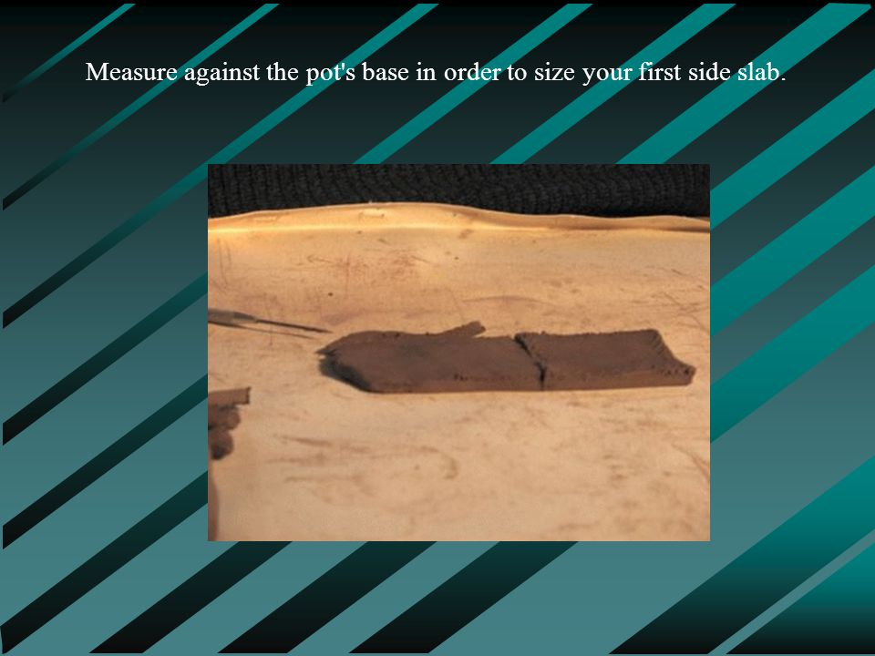 Measure against the pot s base in order to size your first side slab.