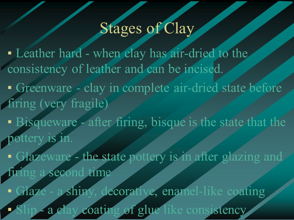 Stages of Clay ▪Leather hard - when clay has air-dried to the consistency of leather and can be incised.