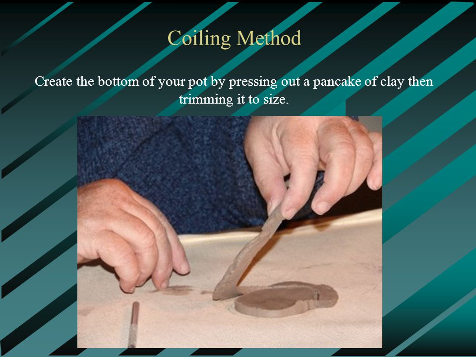 Coiling Method Create the bottom of your pot by pressing out a pancake of clay then trimming it to size.