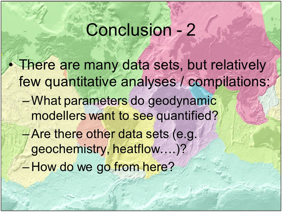 Conclusion - 2 There are many data sets, but relatively few quantitative analyses / compilations: –What parameters do geodynamic modellers want to see quantified.