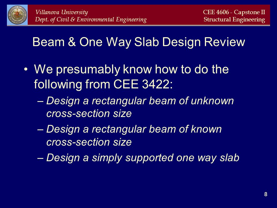 Villanova University Dept. of Civil & Environmental Engineering CEE 4606 - Capstone II Structural Engineering 8 Beam & One Way Slab Design Review We p