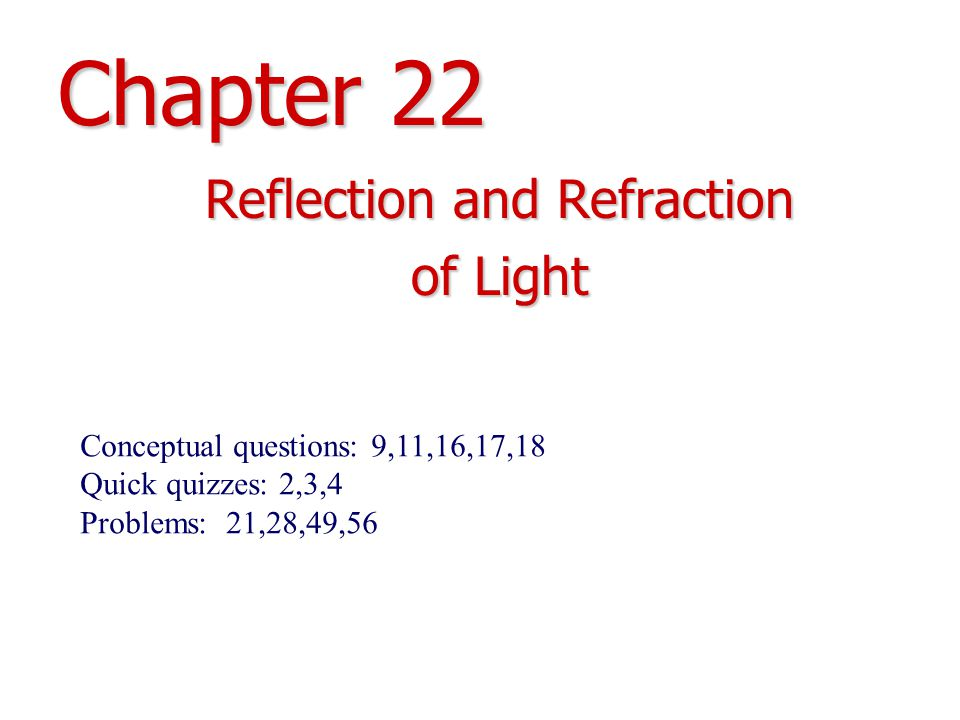 Chapter 22 Reflection and Refraction of Light Conceptual questions: 9,11,16,17,18 Quick quizzes: 2,3,4 Problems: 21,28,49,56