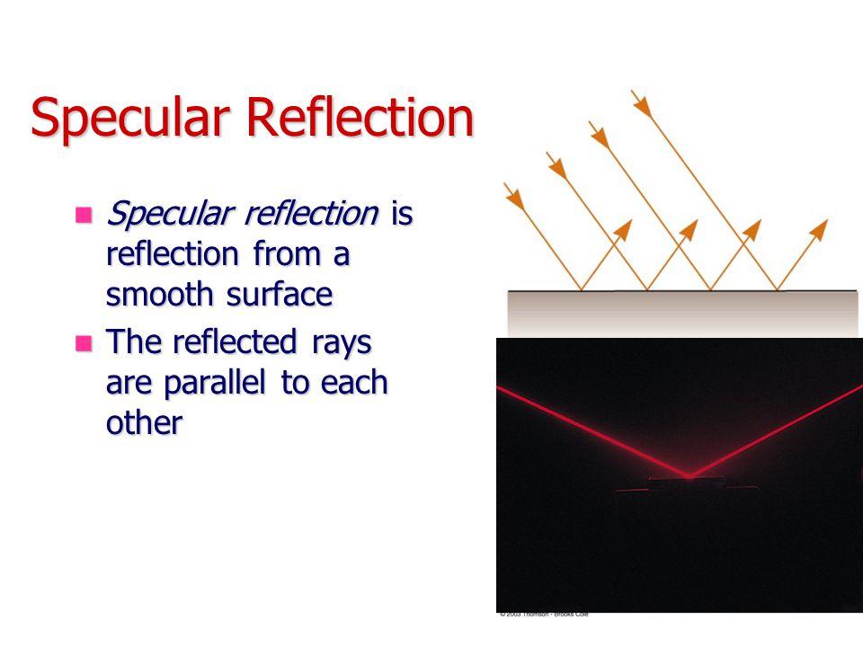 Specular Reflection Specular reflection is reflection from a smooth surface Specular reflection is reflection from a smooth surface The reflected rays