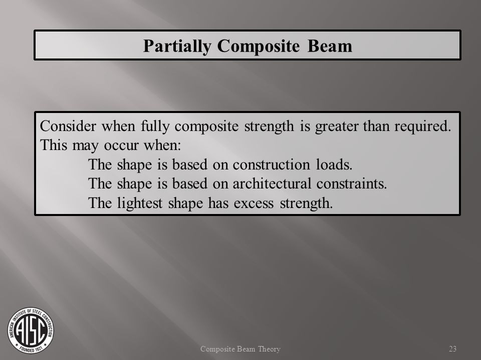 Consider when fully composite strength is greater than required. This may occur when: The shape is based on construction loads. The shape is based on
