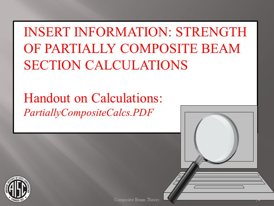 INSERT INFORMATION: STRENGTH OF PARTIALLY COMPOSITE BEAM SECTION CALCULATIONS Handout on Calculations: PartiallyCompositeCalcs.PDF 24Composite Beam Th