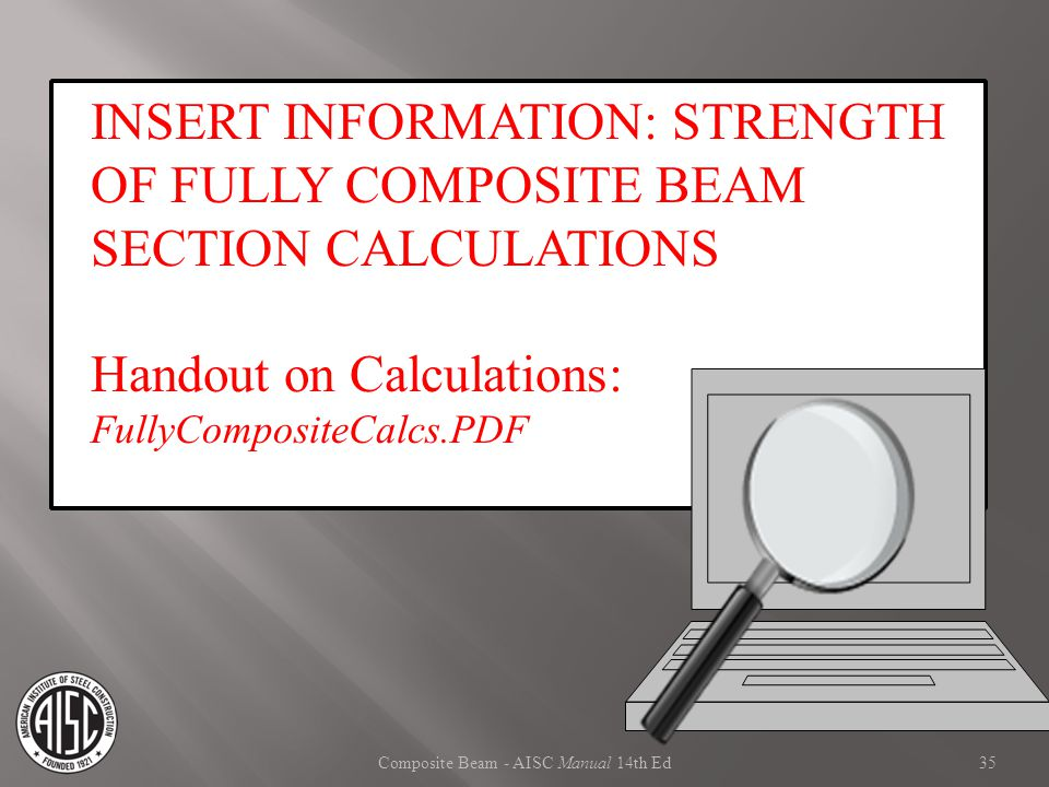 Composite Beam - AISC Manual 14th Ed INSERT INFORMATION: STRENGTH OF FULLY COMPOSITE BEAM SECTION CALCULATIONS Handout on Calculations: FullyComposite
