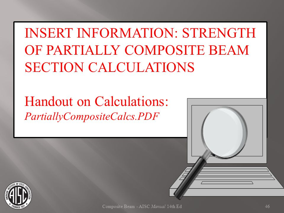 Composite Beam - AISC Manual 14th Ed INSERT INFORMATION: STRENGTH OF PARTIALLY COMPOSITE BEAM SECTION CALCULATIONS Handout on Calculations: PartiallyC