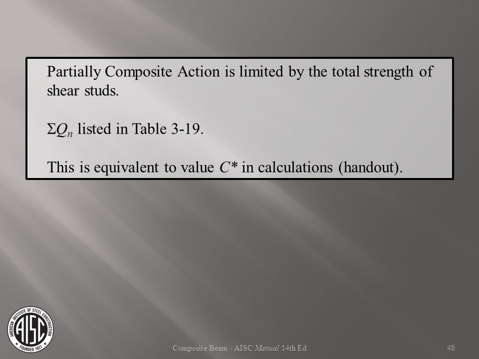 Composite Beam - AISC Manual 14th Ed Partially Composite Action is limited by the total strength of shear studs.  Q n listed in Table 3-19. This is e