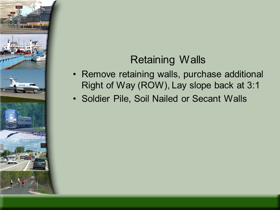Retaining Walls Remove retaining walls, purchase additional Right of Way (ROW), Lay slope back at 3:1 Soldier Pile, Soil Nailed or Secant Walls