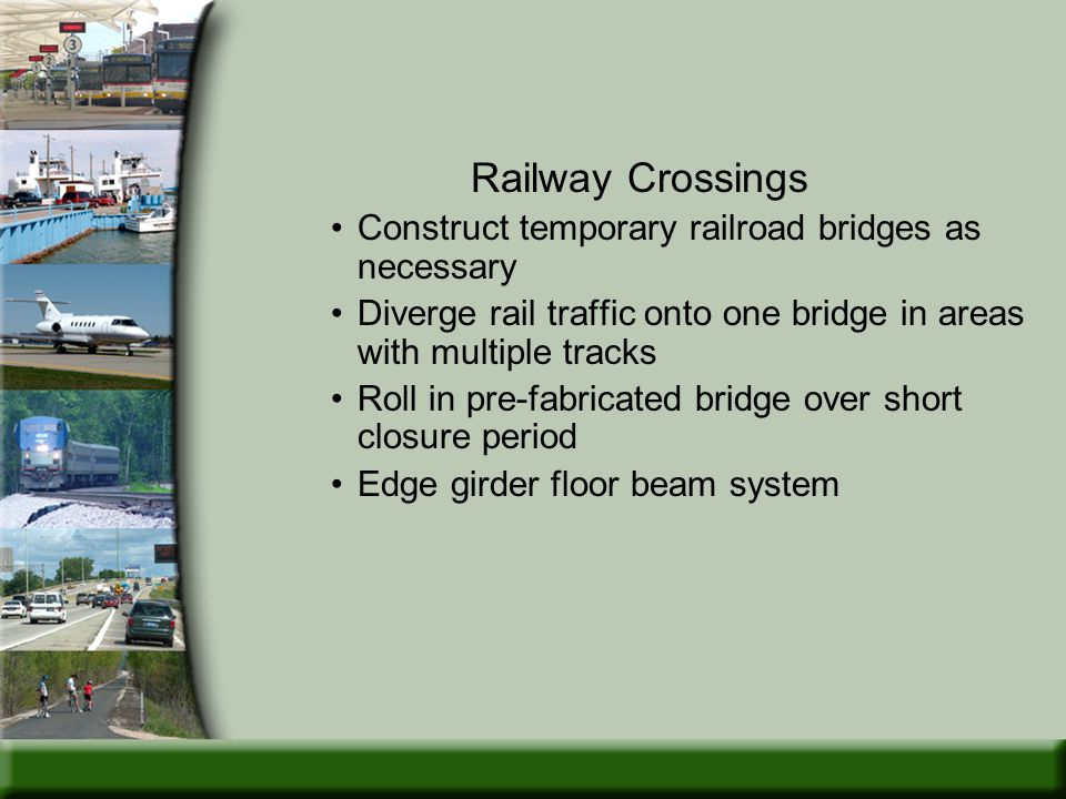 Railway Crossings Construct temporary railroad bridges as necessary Diverge rail traffic onto one bridge in areas with multiple tracks Roll in pre-fabricated bridge over short closure period Edge girder floor beam system