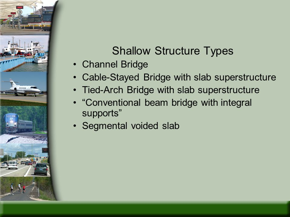 Shallow Structure Types Channel Bridge Cable-Stayed Bridge with slab superstructure Tied-Arch Bridge with slab superstructure Conventional beam bridge with integral supports Segmental voided slab