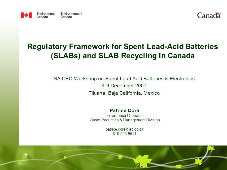 Regulatory Framework for Spent Lead-Acid Batteries (SLABs) and SLAB Recycling in Canada NA CEC Workshop on Spent Lead Acid Batteries & Electronics 4-6 December 2007 Tijuana, Baja California, Mexico Patrice Doré Environment Canada Waste Reduction & Management Division patrice.dore@ec.gc.ca 819-956-6514