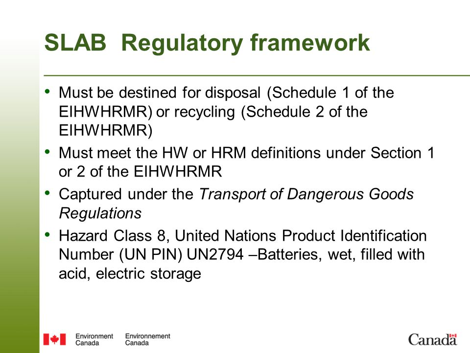 SLAB Regulatory framework Must be destined for disposal (Schedule 1 of the EIHWHRMR) or recycling (Schedule 2 of the EIHWHRMR) Must meet the HW or HRM definitions under Section 1 or 2 of the EIHWHRMR Captured under the Transport of Dangerous Goods Regulations Hazard Class 8, United Nations Product Identification Number (UN PIN) UN2794 –Batteries, wet, filled with acid, electric storage