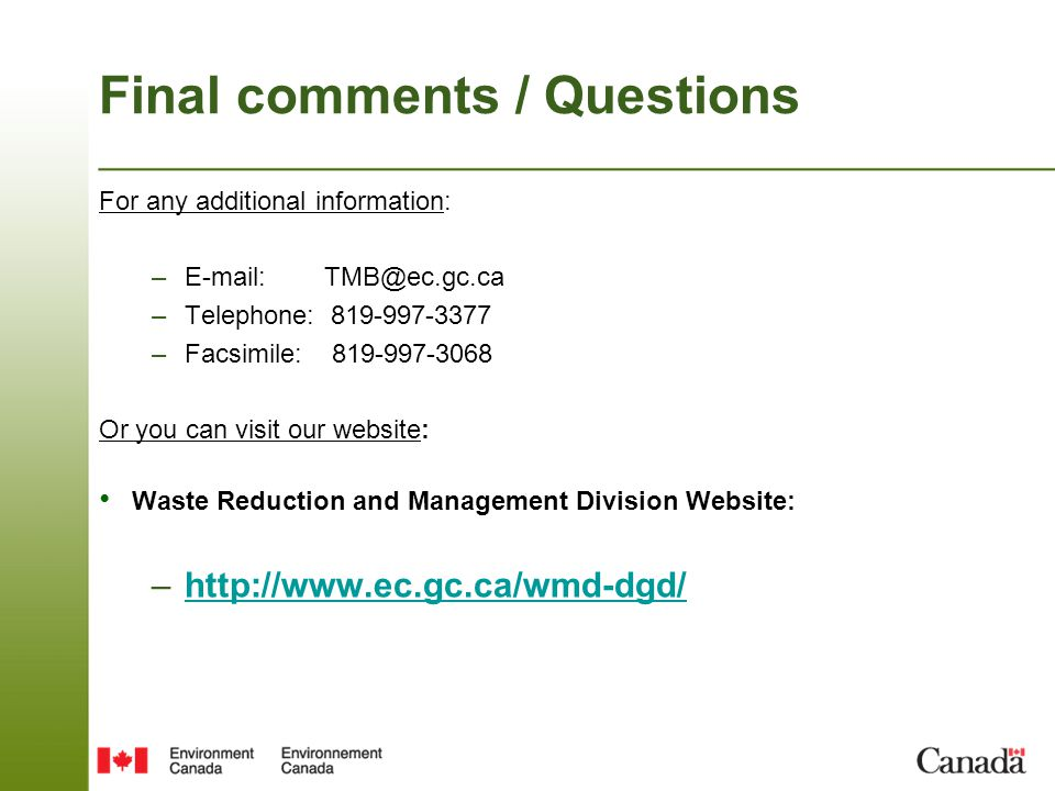 Final comments / Questions For any additional information: –E-mail: TMB@ec.gc.ca –Telephone: 819-997-3377 –Facsimile: 819-997-3068 Or you can visit our website: Waste Reduction and Management Division Website: –http://www.ec.gc.ca/wmd-dgd/http://www.ec.gc.ca/wmd-dgd/