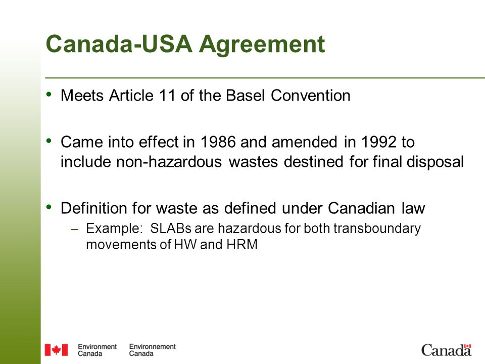 Canada-USA Agreement Meets Article 11 of the Basel Convention Came into effect in 1986 and amended in 1992 to include non-hazardous wastes destined fo