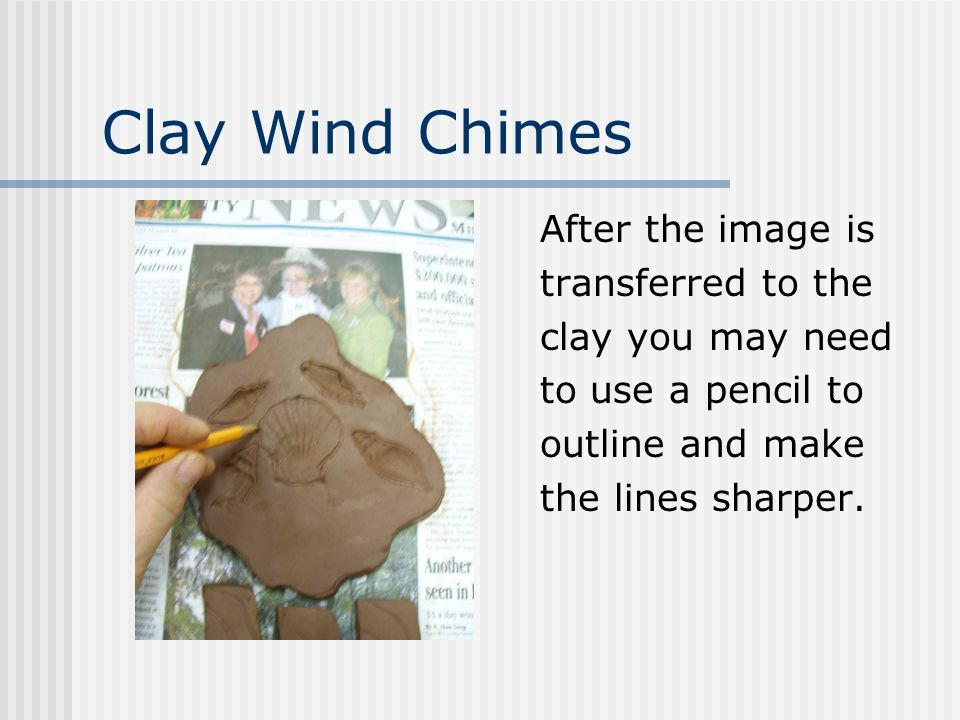 Clay Wind Chimes After the image is transferred to the clay you may need to use a pencil to outline and make the lines sharper.