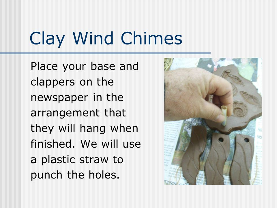 Clay Wind Chimes Place your base and clappers on the newspaper in the arrangement that they will hang when finished.