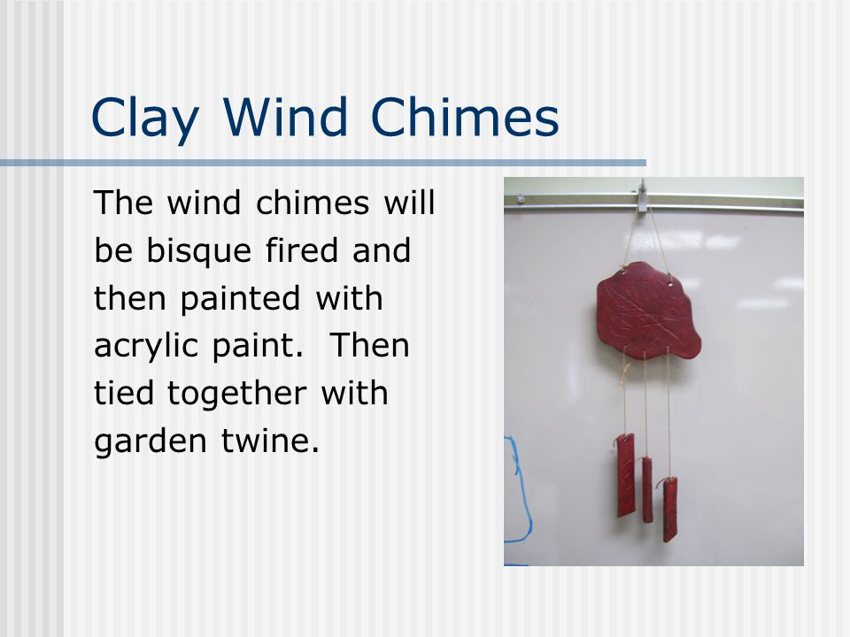 Clay Wind Chimes The wind chimes will be bisque fired and then painted with acrylic paint.