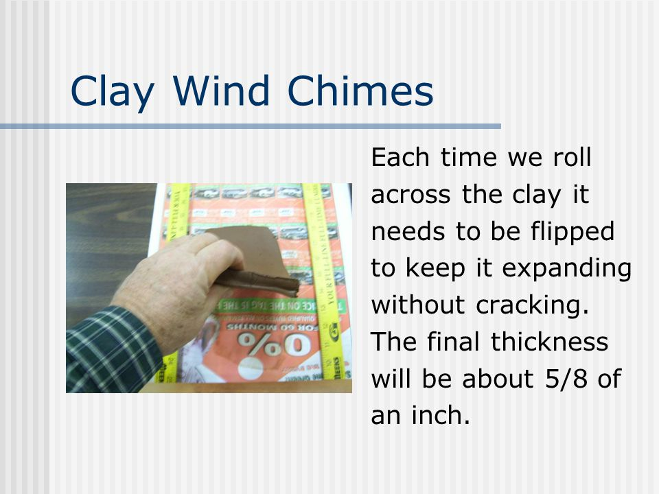 Clay Wind Chimes Each time we roll across the clay it needs to be flipped to keep it expanding without cracking.