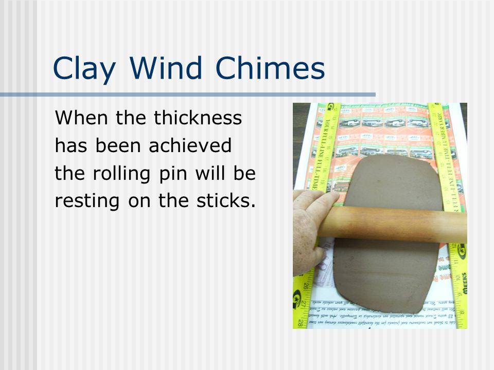 Clay Wind Chimes When the thickness has been achieved the rolling pin will be resting on the sticks.