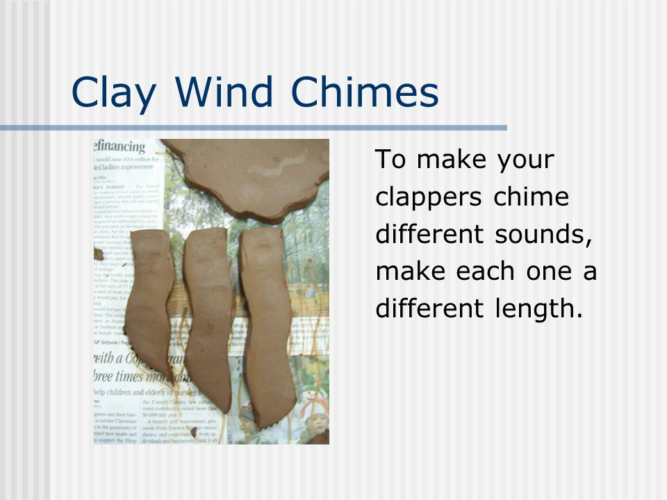 Clay Wind Chimes To make your clappers chime different sounds, make each one a different length.
