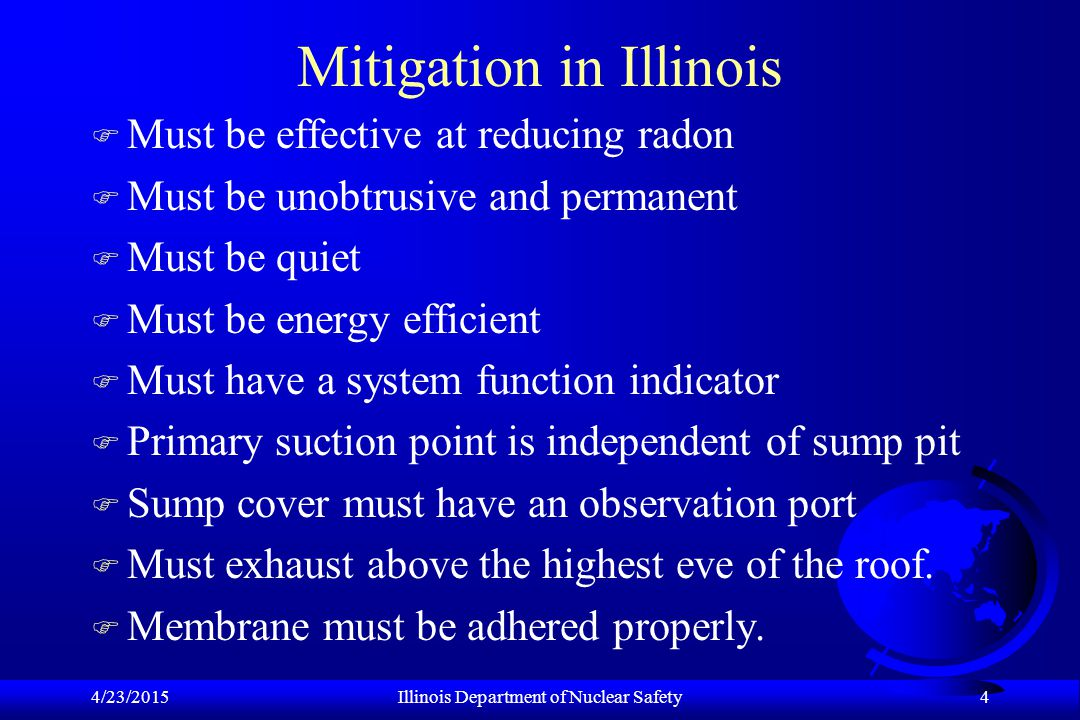 4/23/2015Illinois Department of Nuclear Safety 4 Mitigation in Illinois F Must be effective at reducing radon F Must be unobtrusive and permanent F Must be quiet F Must be energy efficient F Must have a system function indicator F Primary suction point is independent of sump pit F Sump cover must have an observation port F Must exhaust above the highest eve of the roof.