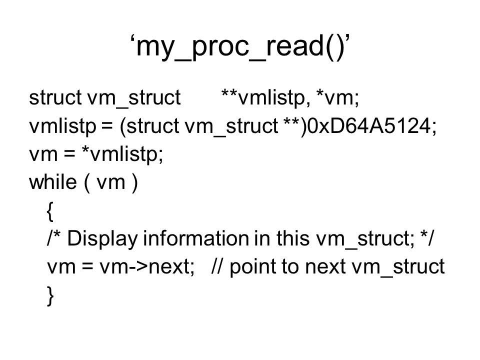 'my_proc_read()' struct vm_struct **vmlistp, *vm; vmlistp = (struct vm_struct **)0xD64A5124; vm = *vmlistp; while ( vm ) { /* Display information in t