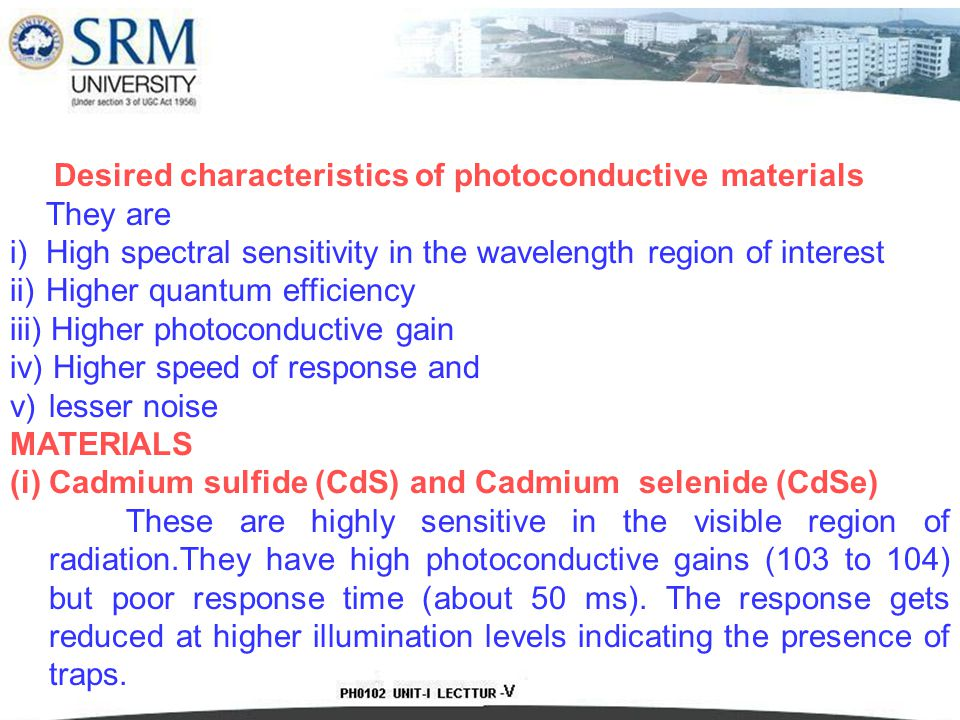 Desired characteristics of photoconductive materials They are i) High spectral sensitivity in the wavelength region of interest ii) Higher quantum efficiency iii) Higher photoconductive gain iv) Higher speed of response and v)lesser noise MATERIALS (i) Cadmium sulfide (CdS) and Cadmium selenide (CdSe) These are highly sensitive in the visible region of radiation.They have high photoconductive gains (103 to 104) but poor response time (about 50 ms).