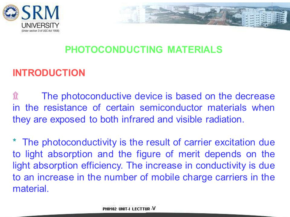 PHOTOCONDUCTING MATERIALS INTRODUCTION ۩ The photoconductive device is based on the decrease in the resistance of certain semiconductor materials when they are exposed to both infrared and visible radiation.