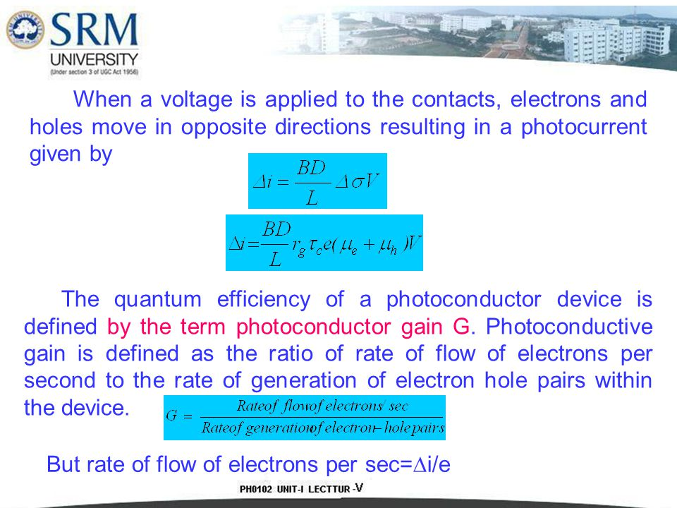 When a voltage is applied to the contacts, electrons and holes move in opposite directions resulting in a photocurrent given by The quantum efficiency of a photoconductor device is defined by the term photoconductor gain G.