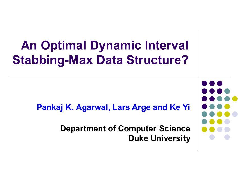An Optimal Dynamic Interval Stabbing-Max Data Structure? Pankaj K. Agarwal, Lars Arge and Ke Yi Department of Computer Science Duke University