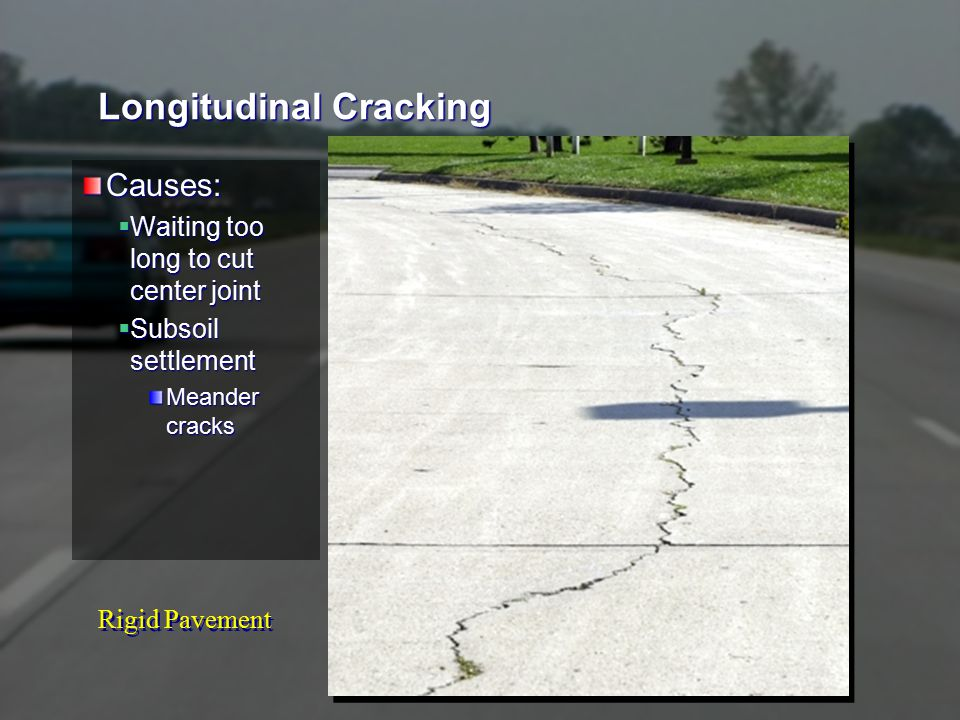 Rigid Pavement Longitudinal Cracking Causes:  Waiting too long to cut center joint  Subsoil settlement Meander cracks