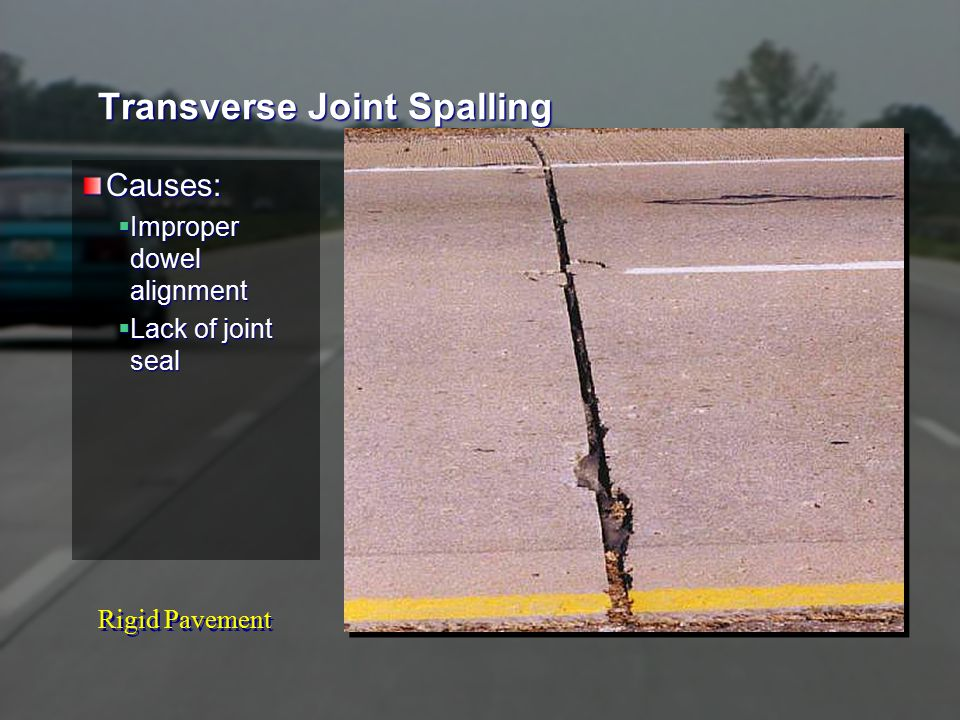 Rigid Pavement Transverse Joint Spalling Causes:  Improper dowel alignment  Lack of joint seal