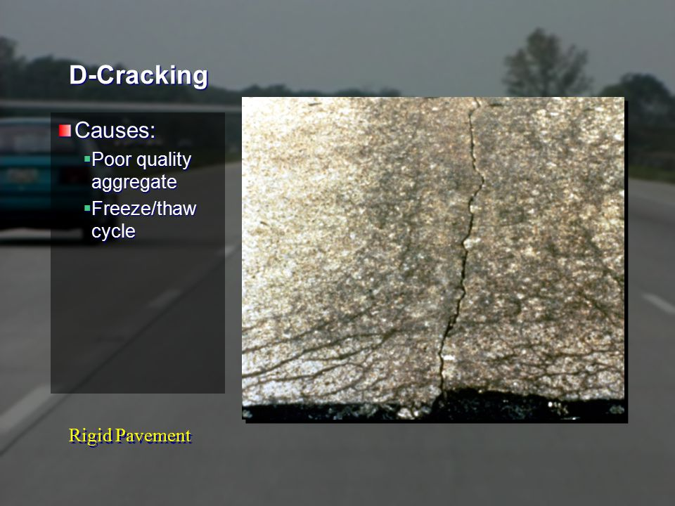 Rigid Pavement D-Cracking Causes:  Poor quality aggregate  Freeze/thaw cycle