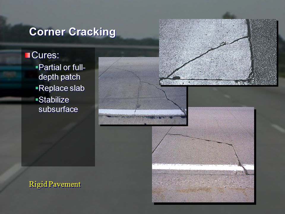 Rigid Pavement Corner Cracking Cures:  Partial or full- depth patch  Replace slab  Stabilize subsurface