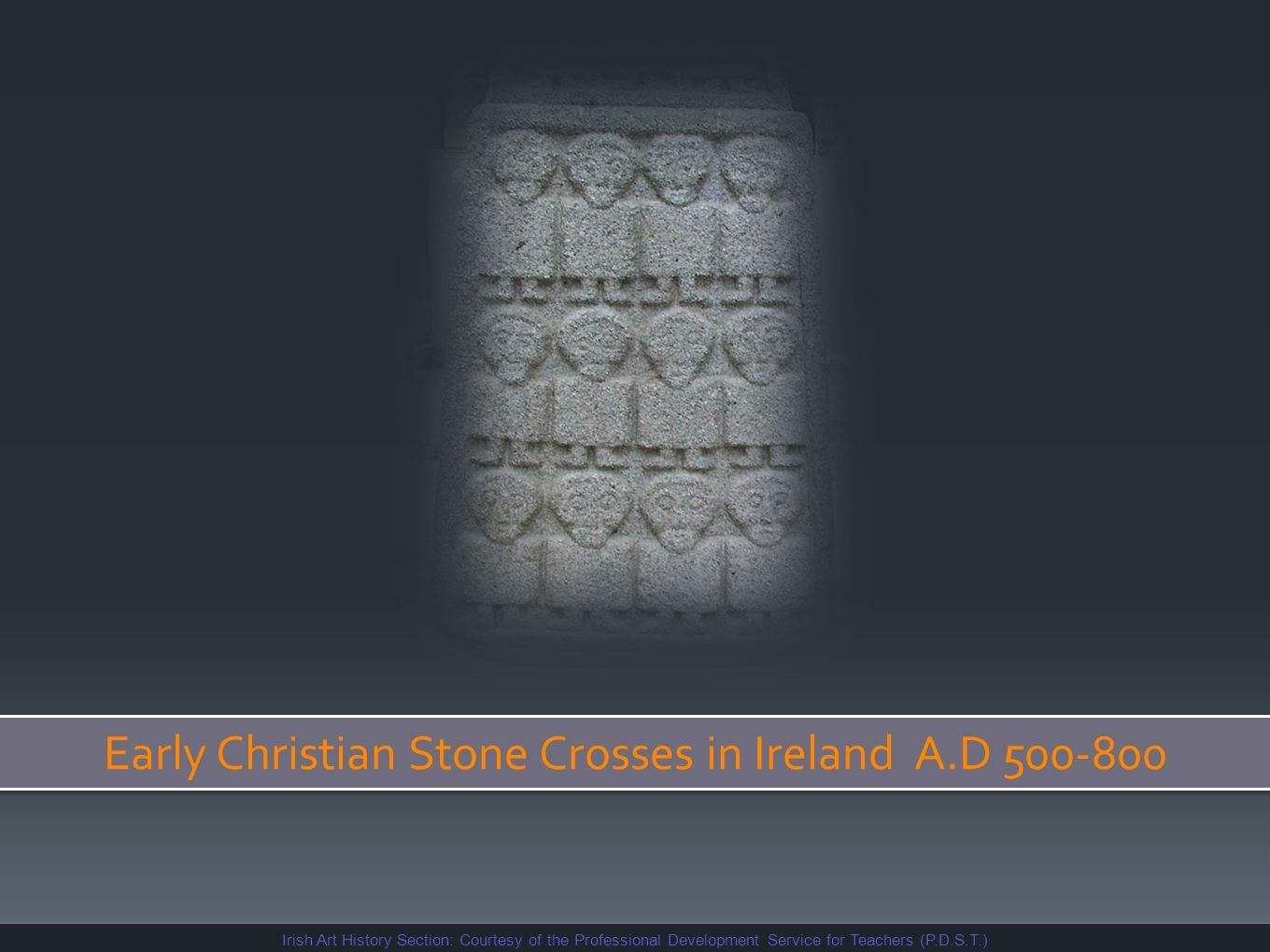 Early Christian Stone Crosses in Ireland A.D 500-800 Irish Art History Section: Courtesy of the Professional Development Service for Teachers (P.D.S.T.)
