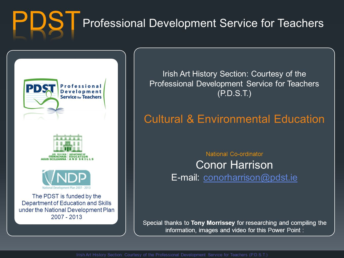 Professional Development Service for Teachers The PDST is funded by the Department of Education and Skills under the National Development Plan 2007 - 2013 Irish Art History Section: Courtesy of the Professional Development Service for Teachers (P.D.S.T.) Cultural & Environmental Education National Co-ordinator Conor Harrison E-mail: conorharrison@pdst.ieconorharrison@pdst.ie Special thanks to Tony Morrissey for researching and compiling the information, images and video for this Power Point :