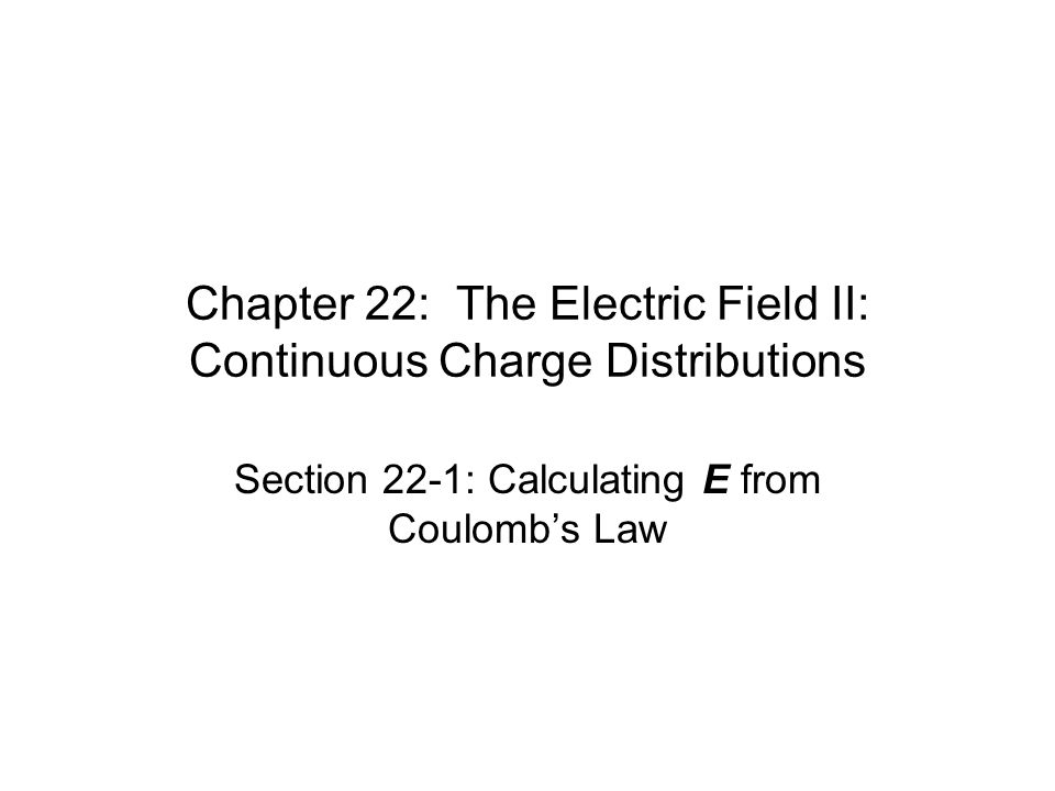Chapter 22: The Electric Field II: Continuous Charge Distributions Section 22-1: Calculating E from Coulomb's Law