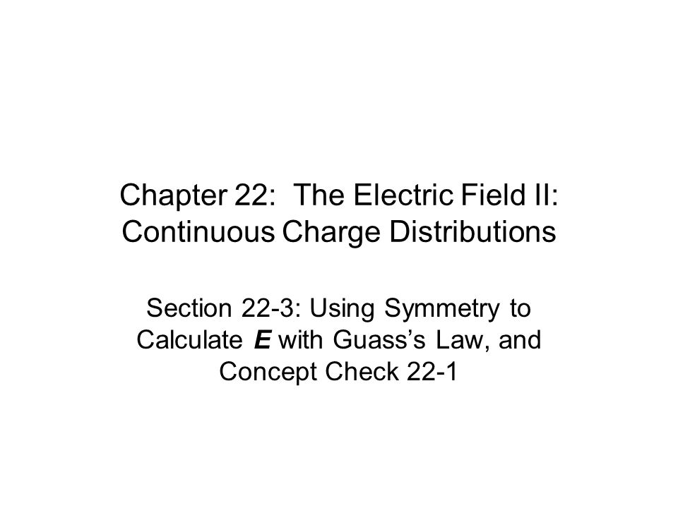 Chapter 22: The Electric Field II: Continuous Charge Distributions Section 22-3: Using Symmetry to Calculate E with Guass's Law, and Concept Check 22-1