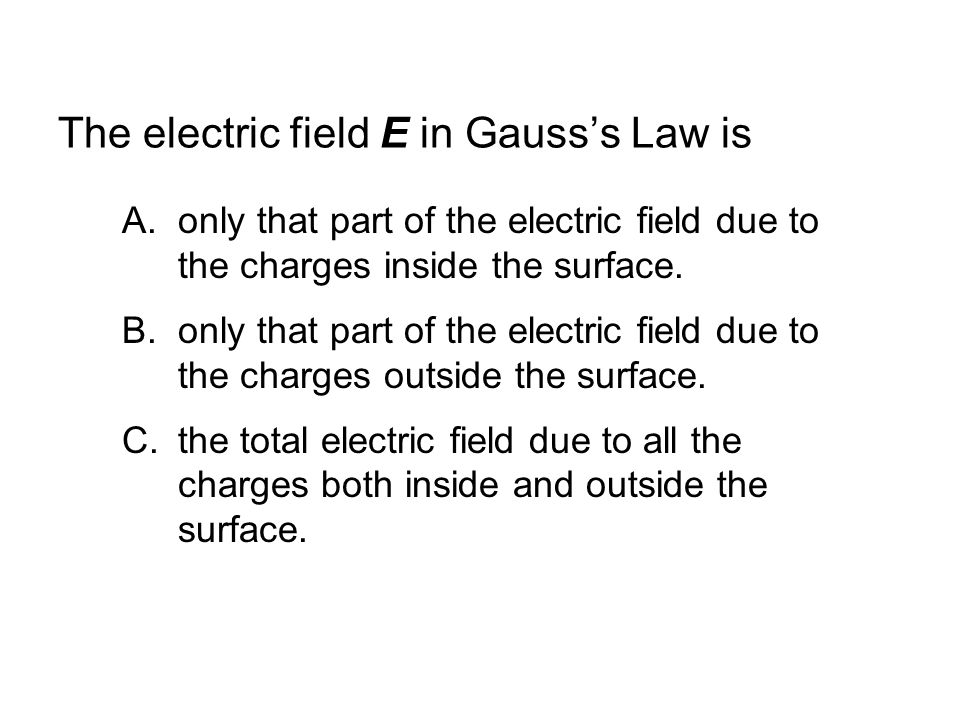 The electric field E in Gauss's Law is A.only that part of the electric field due to the charges inside the surface.