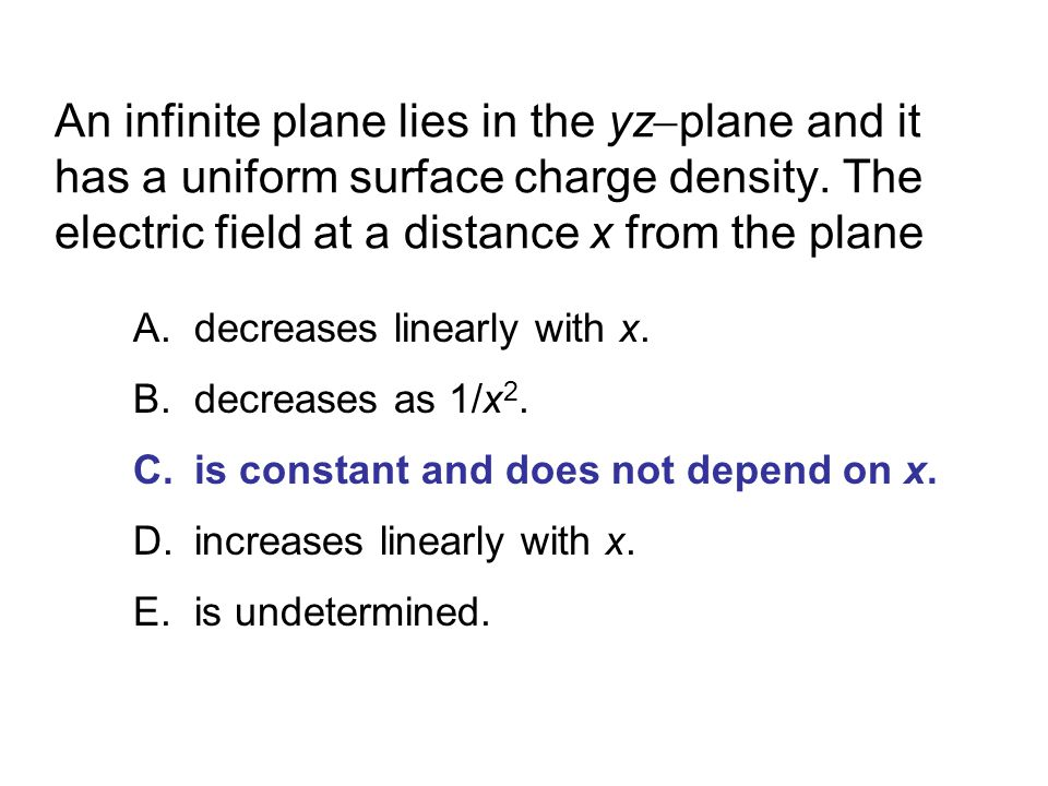 An infinite plane lies in the yz  plane and it has a uniform surface charge density.