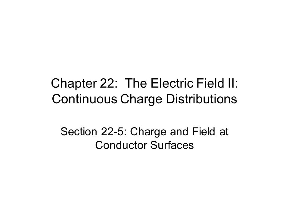 Chapter 22: The Electric Field II: Continuous Charge Distributions Section 22-5: Charge and Field at Conductor Surfaces