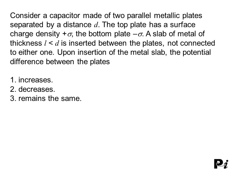 Consider a capacitor made of two parallel metallic plates separated by a distance d.