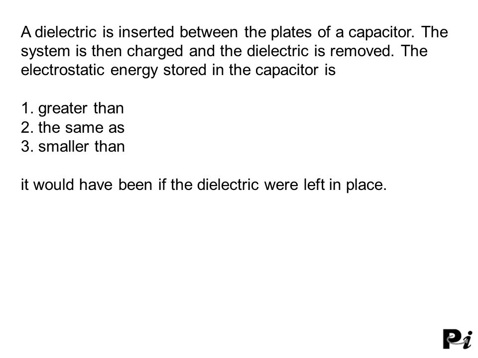 A dielectric is inserted between the plates of a capacitor.