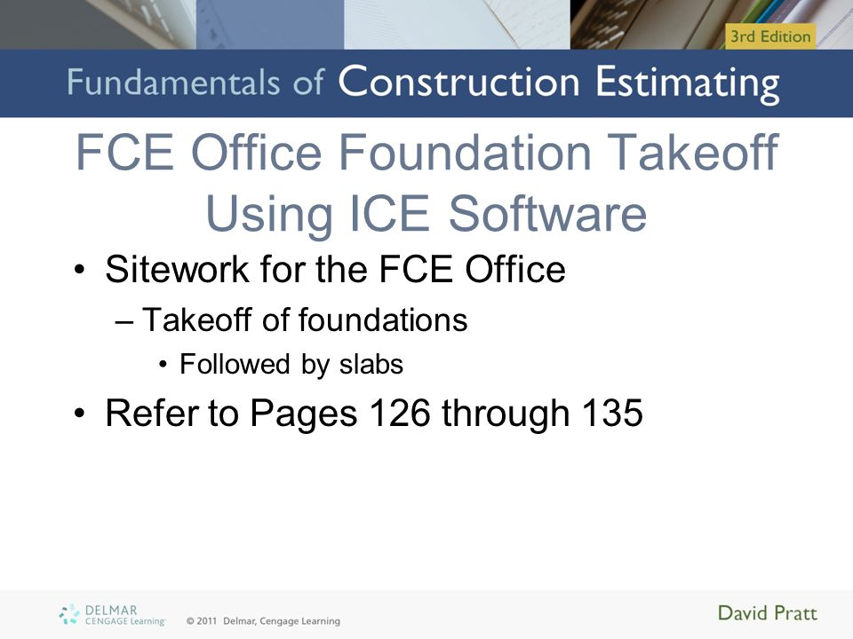 FCE Office Foundation Takeoff Using ICE Software Sitework for the FCE Office –Takeoff of foundations Followed by slabs Refer to Pages 126 through 135