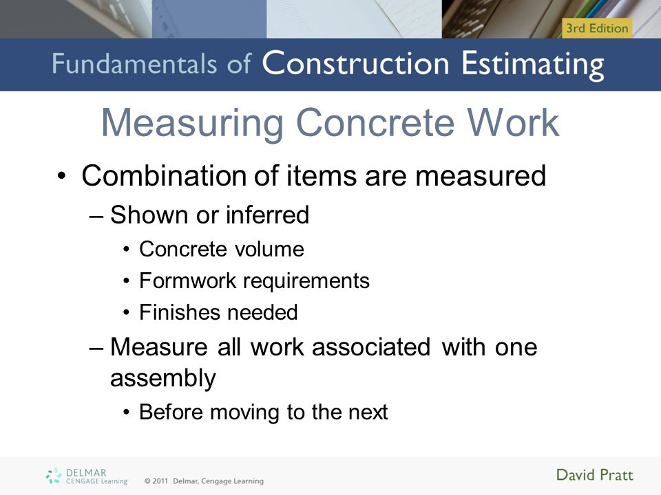 Measuring Concrete Work Combination of items are measured –Shown or inferred Concrete volume Formwork requirements Finishes needed –Measure all work associated with one assembly Before moving to the next