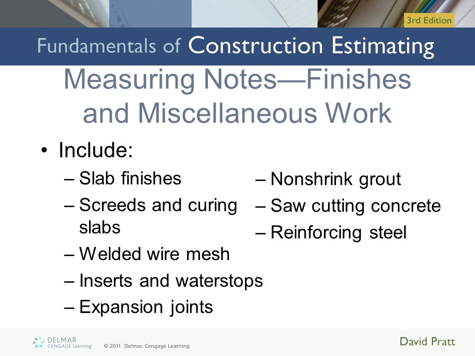 Measuring Notes—Finishes and Miscellaneous Work Include: –Slab finishes –Screeds and curing slabs –Welded wire mesh –Inserts and waterstops –Expansion joints –Nonshrink grout –Saw cutting concrete –Reinforcing steel