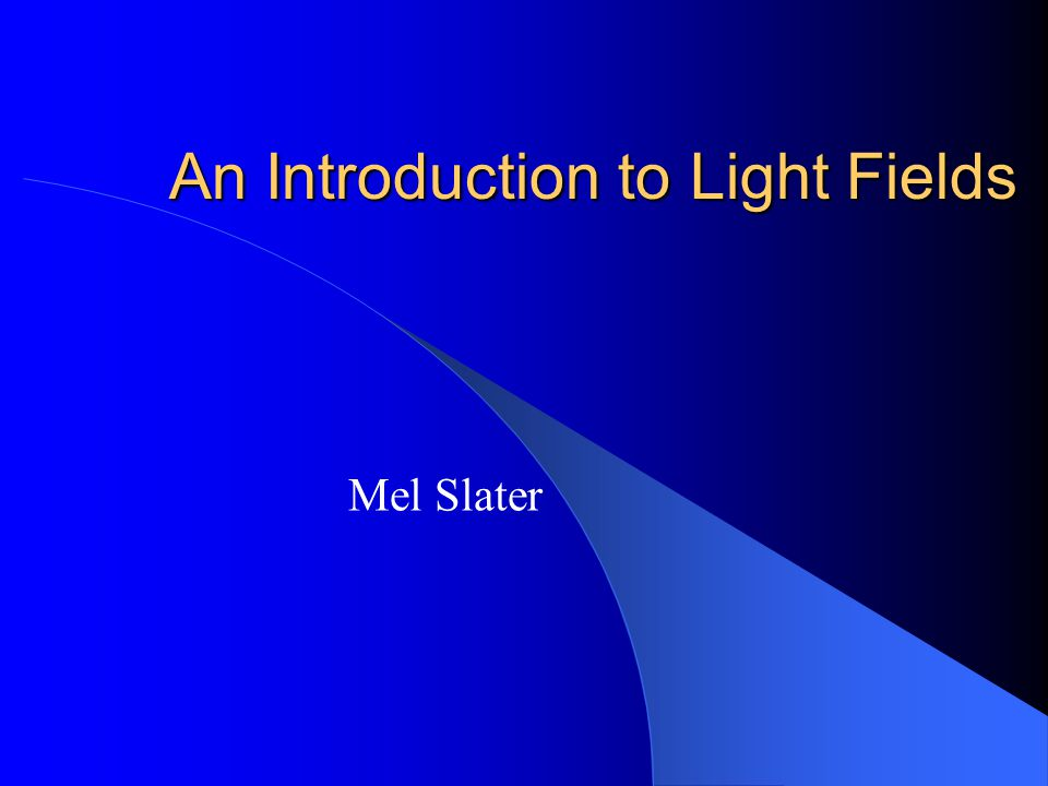 An Introduction to Light Fields Mel Slater