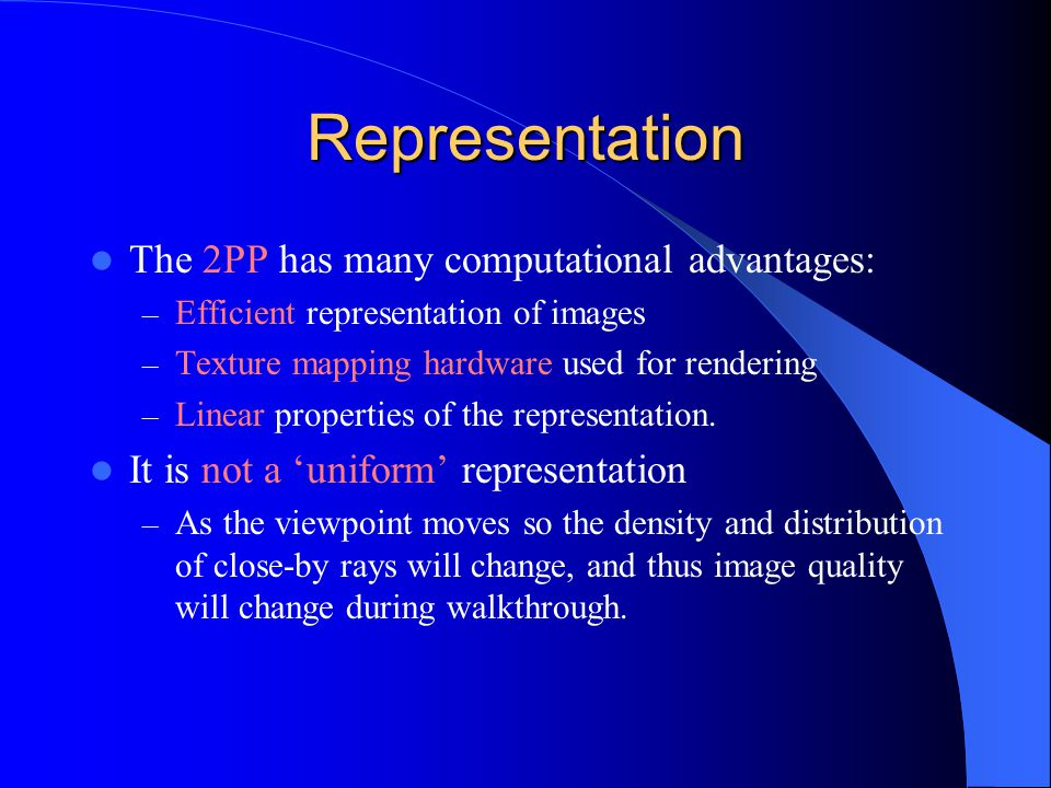 Representation The 2PP has many computational advantages: – Efficient representation of images – Texture mapping hardware used for rendering – Linear